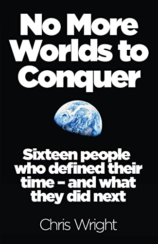 No More Worlds to Conquer: Sixteen People Who Defined Their Time – And What They Did Next By Chris Wright