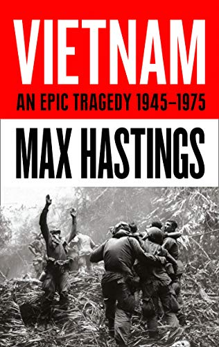 Vietnam: An Epic History of a Divisive War 1945-1975 By Sir Max Hastings