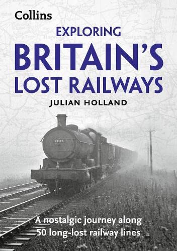 Exploring Britain's Lost Railways: A nostalgic journey along 50 long-lost railway lines By Julian Holland