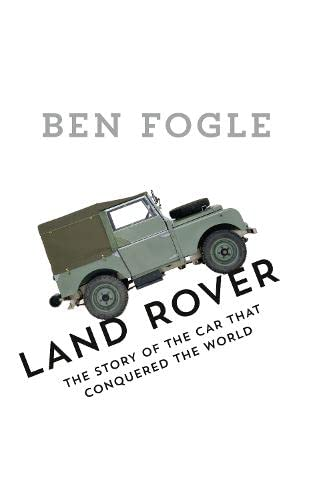Land Rover: The Story of the Car that Conquered the World By Ben Fogle