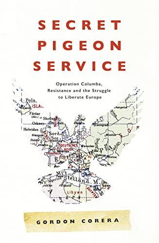 Secret Pigeon Service: Operation Columba, Resistance and the Struggle to Liberate Europe By Gordon Corera