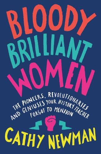 Bloody Brilliant Women: The Pioneers, Revolutionaries and Geniuses Your History Teacher Forgot to Mention By Cathy Newman