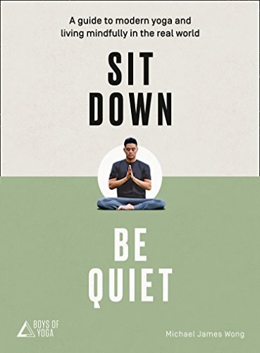 Sit Down, Be Quiet: A modern guide to yoga and mindful living by Michael James Wong