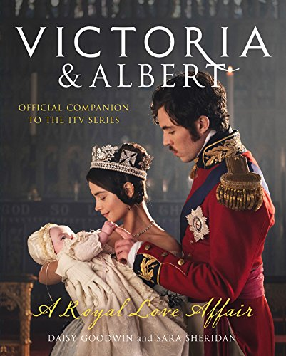 Victoria and Albert - A Royal Love Affair: Official companion to the ITV series by Daisy Goodwin
