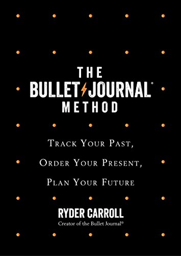 The Bullet Journal Method: Track Your Past, Order Your Present, Plan Your Future By Ryder Carroll