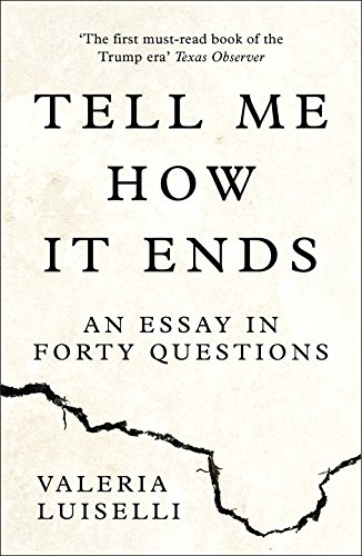 Tell Me How it Ends: An Essay in Forty Questions By Valeria Luiselli