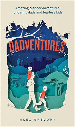 Dadventures: Amazing Outdoor Adventures for Daring Dads and Fearless Kids By Alex Gregory