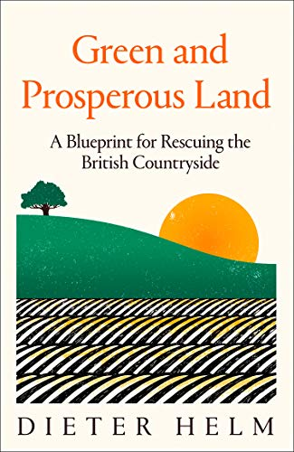 Green and Prosperous Land: A Blueprint for Rescuing the British Countryside By Dieter Helm