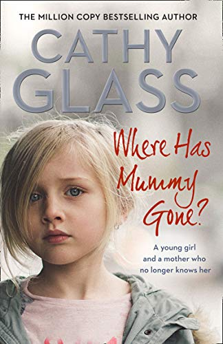Where Has Mummy Gone?: A young girl and a mother who no longer knows her By Cathy Glass