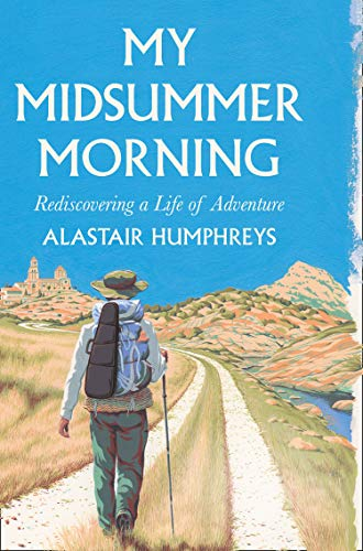 My Midsummer Morning: Rediscovering a Life of Adventure By Alastair Humphreys