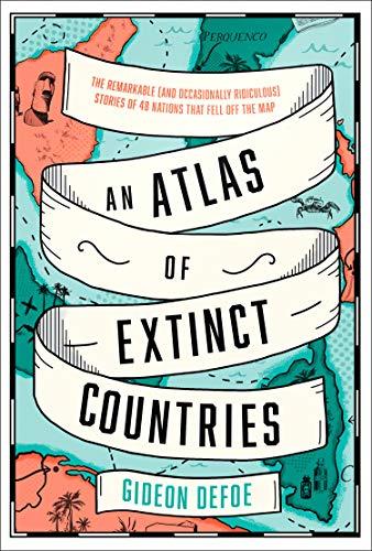 An Atlas of Extinct Countries By Gideon Defoe