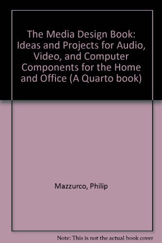 The Media Design Book: Ideas and Projects for Audio, Video, and Computer Components for the Home and Office (A Quarto book) By Philip Mazzurco