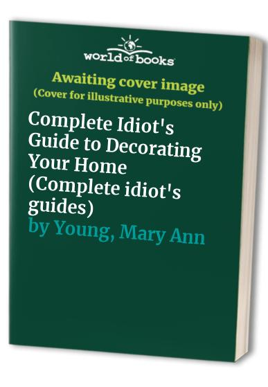 Complete Idiot's Guide to Decorating Your Home By Mary Ann Young