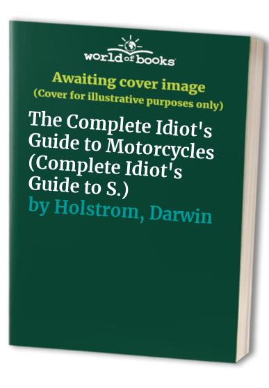 The Complete Idiot's Guide to Motorcycles By Darwin Holstrom