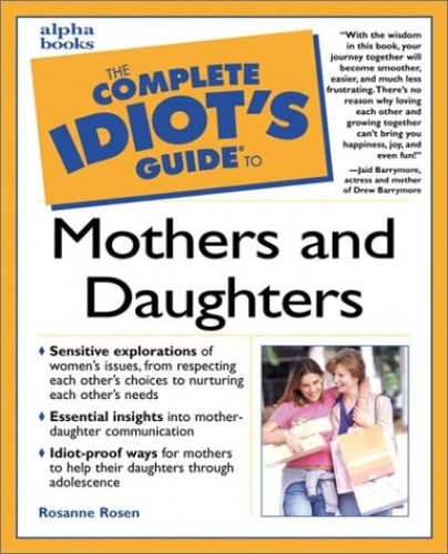 Complete Idiot's Guide to Mothers and Daughters By Rosanne Rosen