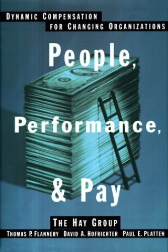People, Performance and Pay: Dynamic Compensation for Changing Organizations By Thomas P. Flannery