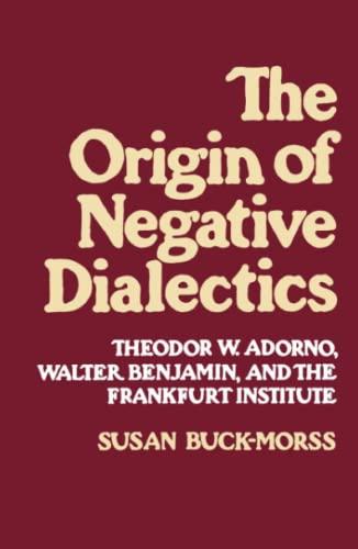 Origin of Negative Dialectics: Theodore W. Adorno, Walter Benjamin, and the Frankfurt Institute By Susan Buck-Morss