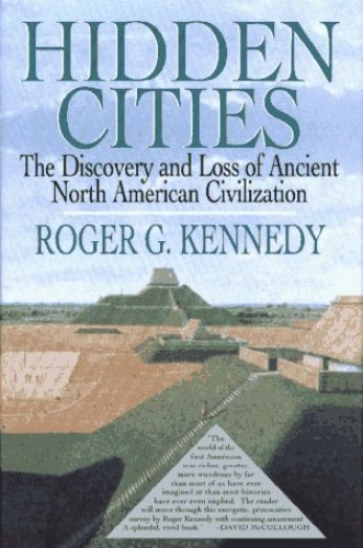 Hidden Cities: Discovery and Loss of Ancient American Civilizations By Roger G. Kennedy