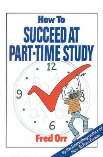 How to Succeed at Part-Time Study By Fred Orr