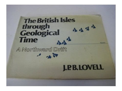 The British Isles Through Geological Time: A Northward Drift by J.P.B. Lovell