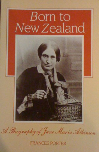 Born to New Zealand: a Biography of Jane Maria Atkinson By Frances Porter