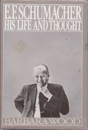 E.F. Schumacher, His Life and Thought By Barbara Wood