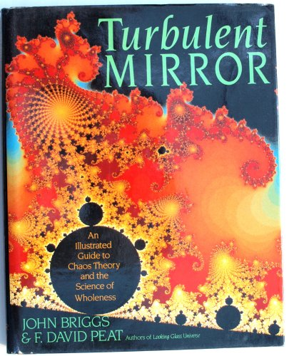 Turbulent Mirror: An Illustrated Guide to Chaos Theory and the Science of Wholeness By John Briggs, Ph.D.