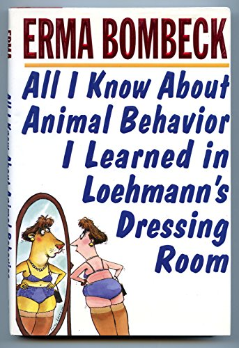 All I Know about Animal Behavior I Learned in Loehmann's Dressing Room By Erma Bombeck