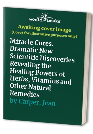 Miracle Cures: Dramatic New Scientific Discoveries Revealing the Healing  Powers of Herbs, Vitamins and Other Natural Remedies By Jean Carper