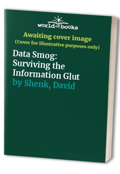 Data Smog: Surviving the Information Glut By David Shenk