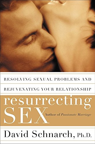 Resurrecting Sex: Resolving Sexual Problems and Rejuvenating Your Relationship By David Schnarch, PhD