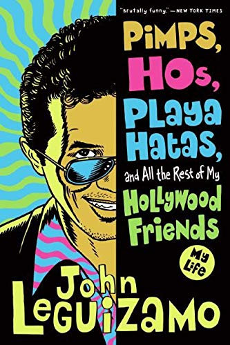 Pimps, Hos, Playa Hatas, and All the Rest of My Hollywood Friends: My Life By John Leguizamo