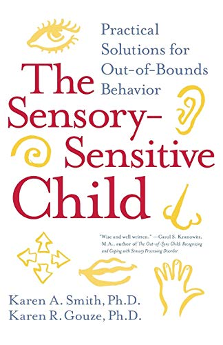 The Sensory-Sensitive Child: Practical Solutions for Out-of-Bounds Behavior By Karen A. Smith