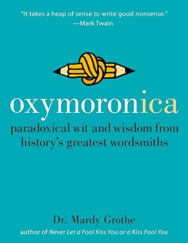 Oxymoronica: Paradoxical Wit and Wisdom from History's Greatest Wordsmiths By Mardy Grothe