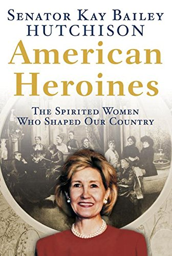 American Heroines By Kay Bailey Hutchinson