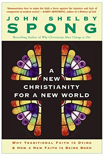 A New Christianity for a New World: Why Traditional Faith is Dying and How a New Faith is Being Born By John Shelby Spong