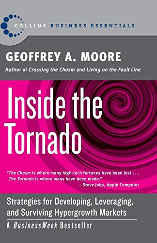 Inside the Tornado: Strategies for Developing, Leveraging, and Surviving Hypergrowth Markets (Collins Business Essentials) By Geoffrey A. Moore