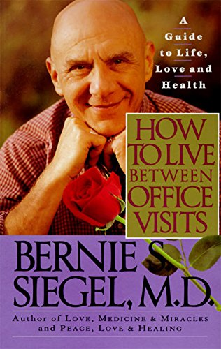 How to Live between Office Visits By Bernie S. Siegel, M.D.