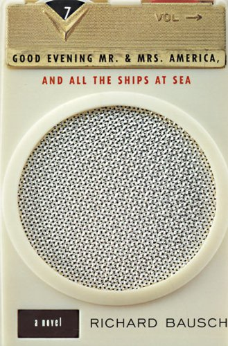 Good Evening Mr and Mrs America, and All the Ships at Sea By Richard Bausch