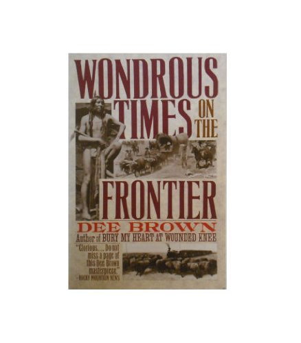 Wondrous Times on the Frontier By Dee Brown