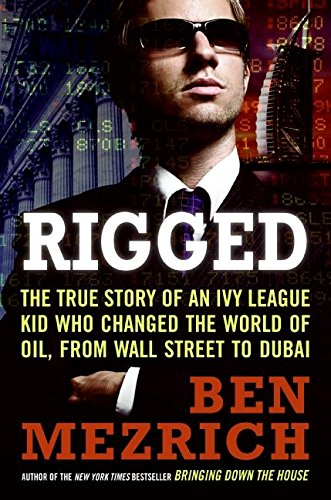 Rigged: The True Story of an Ivy League Kid Who Changed the World of Oil, from Wall Street to Dubai By Ben Mezrich