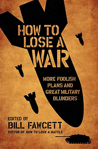 How to Lose a War: More Foolish Plans and Great Military Blunders (How to Lose Series) By Bill Fawcett