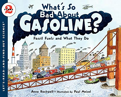 What's So Bad About Gasoline? Fossil Fuels and What They Do By Anne Rockwell
