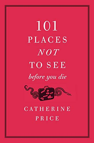 101 Places Not to See Before You Die By Catherine Price