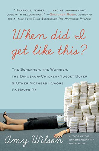 When Did I Get Like This? The Screamer, the Worrier, the Dinosaur-Chicken-Nugget-Buyer, and Other Mothers I Swore I'd Never Be By Amy Wilson
