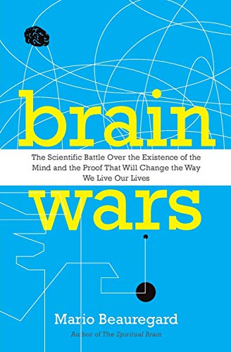 Brain Wars: The Scientific Battle Over the Existence of the Mind and the Proof That Will Change the Way We Live Our Lives by Mario Beauregard