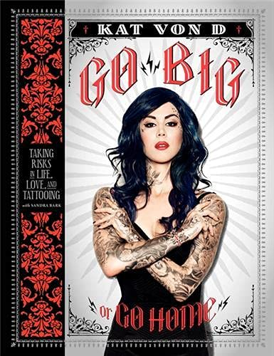 Go Big or Go Home: Taking Risks in Life, Love, and Tattooing (Kat Von D) By Kat Von D.