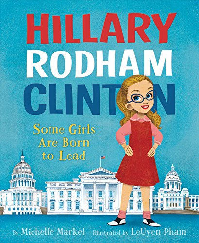 Hillary Rodham Clinton: Some Girls Are Born to Lead By Michelle Markel