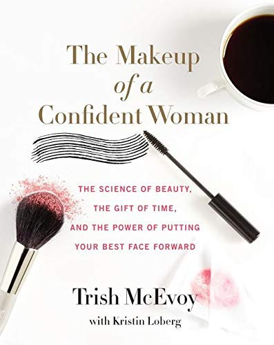 The Makeup of a Confident Woman: The Science of Beauty, the Gift of Time, and the Power of Putting Your Best Face Forward By Trish McEvoy