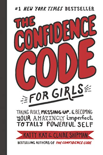 The Confidence Code for Girls: Taking Risks, Messing Up, and Becoming Your Amazingly Imperfect, Totally Powerful Self By Katty Kay